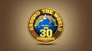 AROUND THE WORLD IN 30 MINUTES